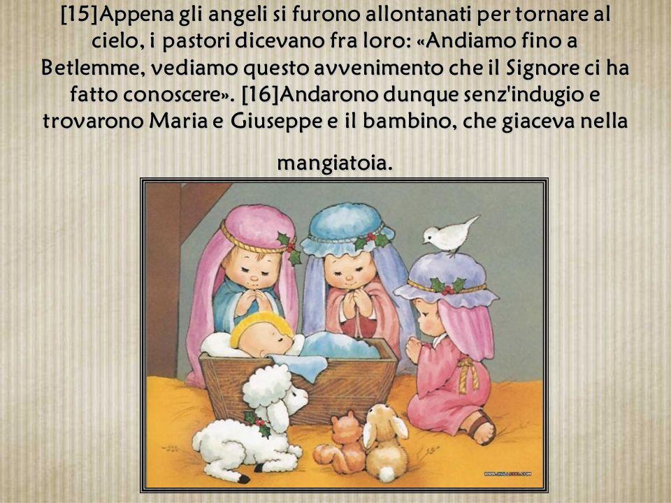 [15]Appena gli angeli si furono allontanati per tornare al cielo, i pastori dicevano fra loro: «Andiamo fino a Betlemme, vediamo questo avvenimento che il Signore ci ha fatto conoscere».